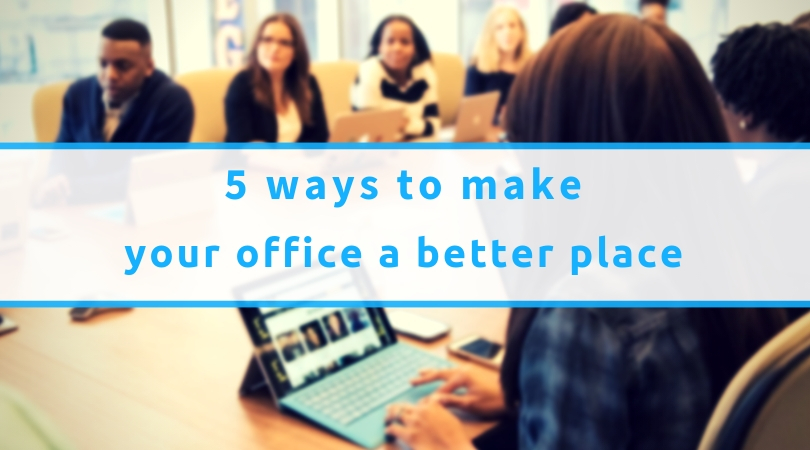 5 Ways To Make Your Office A Better Place