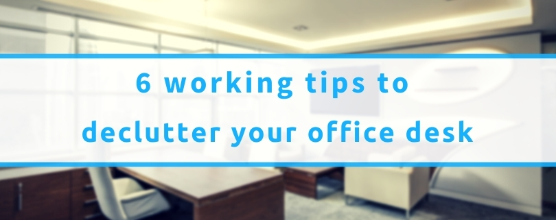 6 Working Tips To Declutter Your Office Desk